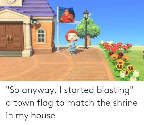 """Shrine: """"So anyway, I started blasting"""" a town flag to match the shrine in my house"""