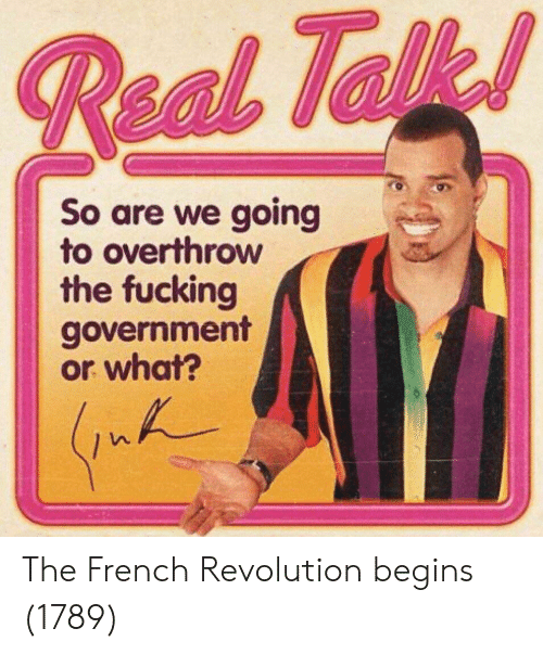 Fucking, Revolution, and French: So are we going  to overthrow  the fucking  government  or what? The French Revolution begins (1789)