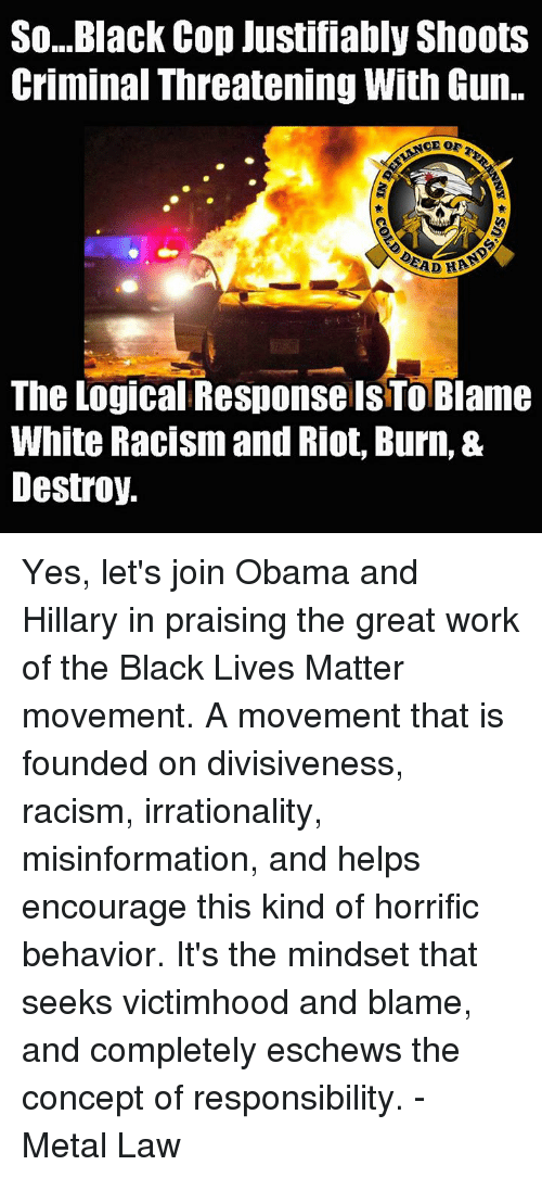 Black Cops: So...Black Cop Justifiably Shoots  Criminal Threatening With Gun.  EAD HBO  The Logical ResponsellsTOBlame  White Racism and Riot, Burn, &  Destroy. Yes, let's join Obama and Hillary in praising the great work of the Black Lives Matter movement.  A movement that is founded on divisiveness, racism, irrationality, misinformation, and helps encourage this kind of horrific behavior. It's the mindset that seeks victimhood and blame, and completely eschews the concept of responsibility.  - Metal Law
