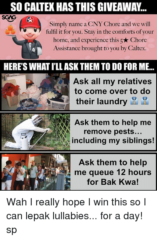 Come Over, Laundry, and Memes: SO CALTEX HAS THIS GIVEAWAY...  SGAG  Simply name a CNY Chore and we will  fulfil it for you. Stay in the comforts of your  home, and experience this 5★ Chore  Assistance brought to you by Caltex.  HERE'S WHAT I'LL ASK THEM TO DO FOR ME..  Ask all my relatives  to come over to do  their laundry wau ua  Ask them to help me  remove pests.  including my siblings!  As them to help  to help  me queue 12 hours  for Bak Kwa!  仁 Wah I really hope I win this <link in bio> so I can lepak lullabies... for a day! sp
