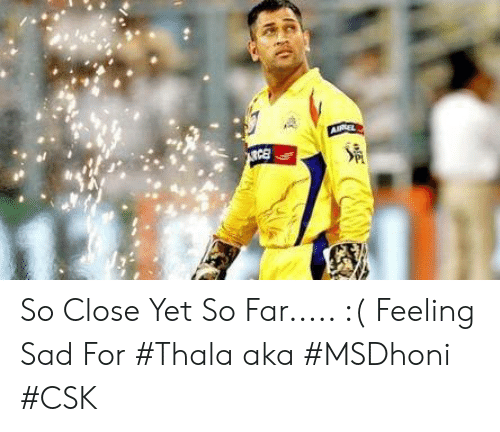 Sad, Indianpeoplefacebook, and Aka: So Close Yet So Far..... :( Feeling Sad For #Thala aka #MSDhoni  #CSK