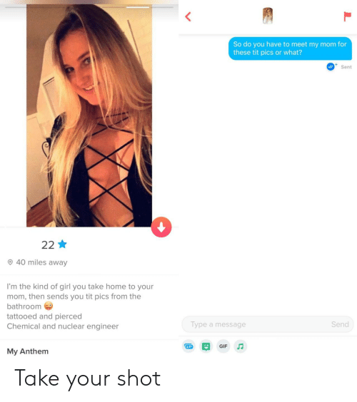 Or What: So do you have to meet my mom for  these tit pics or what?  Sent  22  40 miles away  I'm the kind of girl you take home to your  mom, then sends you tit pics from the  bathroom  tattooed and pierced  Chemical and nuclear engineer  Send  Type a message  GIF  My Anthem Take your shot