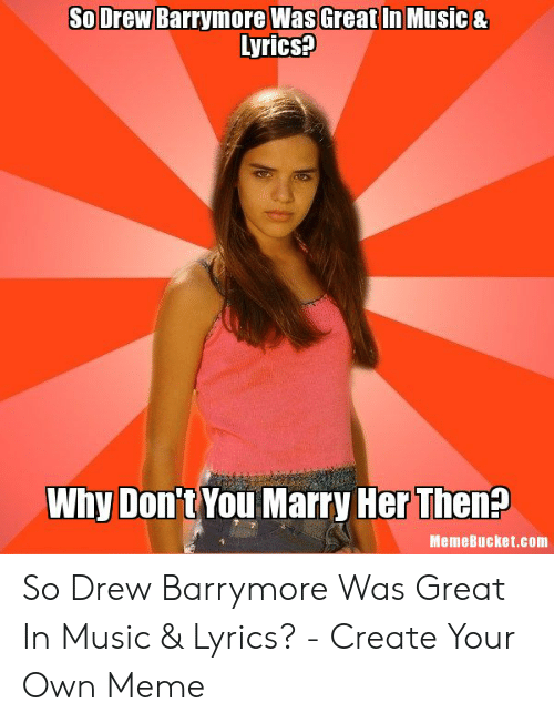 Memebucket: So Drew Barrymore WasGreat In Music&  yrics?  Don't You Marry Her Then?  Why  MemeBucket.com So Drew Barrymore Was Great In Music & Lyrics? - Create Your Own Meme