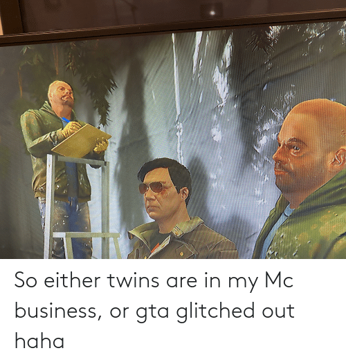 Twins: So either twins are in my Mc business, or gta glitched out haha