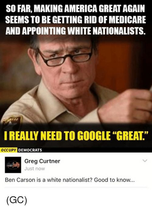 Making America Great Again: SO FAR, MAKING AMERICA GREAT AGAIN  SEEMS TO BE GETTING RIDOF MEDICARE  AND APPOINTING WHITE NATIONALISTS.  OCCUPY  DEMOCRATS  Greg Curtner  Just now  Ben Carson is a white nationalist? Good to know... (GC)