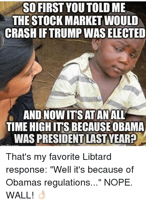 """Noping: SO FIRST YOU TOLD ME  THE STOCK MARKET WOULD  CRASH IFTRUMP WAS ELECTED  AND NOW IT'S ATAN ALL  TIME HIGH IT'S BECAUSE OBAMA  WAS PRESIDENT LAST YEAR? That's my favorite Libtard response: """"Well it's because of Obamas regulations..."""" NOPE. WALL! 👌🏻"""