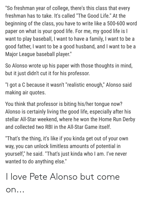 "All Star, Baseball, and College: ""So freshman year of college, there's this class that every  freshman has to take. It's called ""The Good Life."" At the  beginning of the class, you have to write like a 500-600 word  paper on what is your good life. For me, my good life is I  want to play baseball, I want to have a family, I want to be a  good father, I want to be a good husband, and I want to be a  Major League baseball player.""  So Alonso wrote up his paper with those thoughts in mind,  but it just didn't cut it for his professor.  ""I got a C because it wasn't ""realistic enough,"" Alonso said  making air quotes.  You think that professor is biting his/her tongue now?  Alonso is certainly living the good life, especially after his  stellar All-Star weekend, where he won the Home Run Derby  and collected two RBI in the All-Star Game itself.  ""That's the thing, it's like if you kinda get out of your own  way, you can unlock limitless amounts of potential in  yourself,"" he said. ""That's just kinda who I am. I've never  wanted to do anything else."" I love Pete Alonso but come on..."