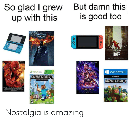 So Glad: So glad I grew  up with this  But damn this  is good too  LACEB  a  DARK KNIGHT  THE  JOAQUIN PHOENIX  JOKER  CCTORER  XBOX 360  Windows 10  MINECRAFT  FULL GAME  MIHECRAFT  AWE  SMOJANG J Nostalgia is amazing