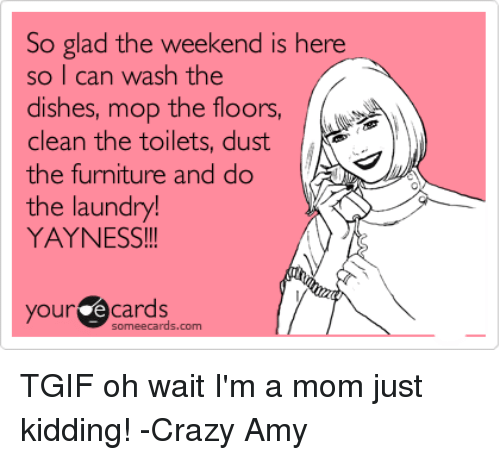 Crazy Amy: So glad the weekend is h  so I can wash the  dishes, mop the floors,  clean the toilets, dust  the furniture and do  the laundry!  YAYNESS  ere  our ecards  someecards.com TGIF oh wait I'm a mom just kidding!  -Crazy Amy