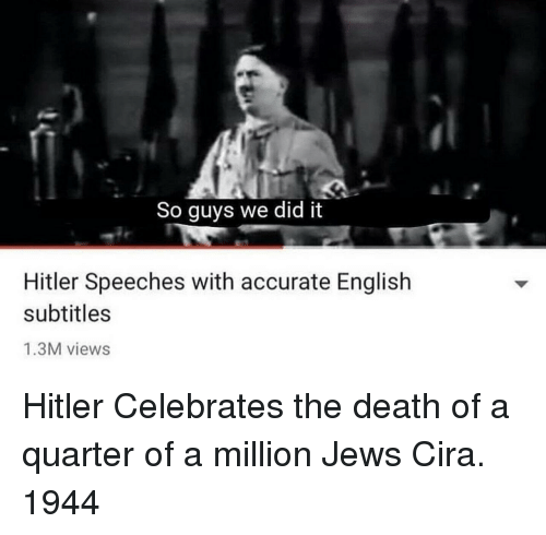 Death, Hitler, and English: So guys we did it  Hitler Speeches with accurate English  subtitles  1.3M views Hitler Celebrates the death of a quarter of a million Jews Cira. 1944