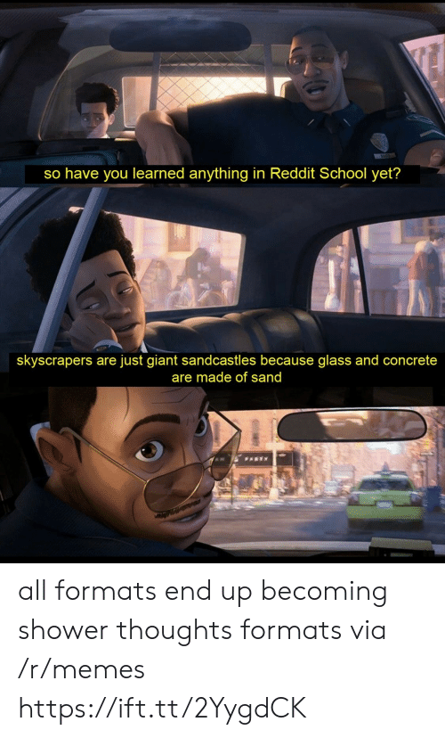 Formats: so have you learned anything in Reddit School yet?  skyscrapers are just giant sandcastles because glass and concrete  are made of sand  PARTY all formats end up becoming shower thoughts formats via /r/memes https://ift.tt/2YygdCK
