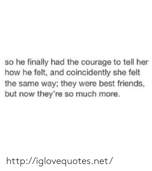 Friends, Best, and Http: so he finally had the courage to tell her  how he felt, and coincidently she felt  the same way; they were best friends,  but now they're so much more. http://iglovequotes.net/
