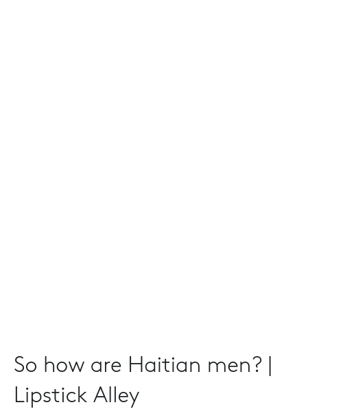 So How Are Haitian Men? | Lipstick Alley | How Meme on awwmemes com