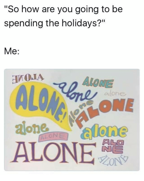 """Being Alone, How, and You: """"So how are you going to be  spending the holidays?""""  Me:  ALONE  alone  AONE  oallone  ALONE"""