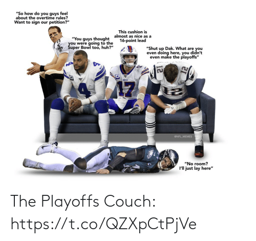 "sign: ""So how do you guys feel  about the overtime rules?  Want to sign our petition?""  This cushion is  almost as nice as a  16-point lead  ""You guys thought  you were going to the  Šuper Bowl too, huh?""  ""Shut up Dak. What are you  even doing here, you didn't  even make the playoffs""  BILLS  17  @NFL_MEMES  ""No room?  I'll just lay here"" The Playoffs Couch: https://t.co/QZXpCtPjVe"