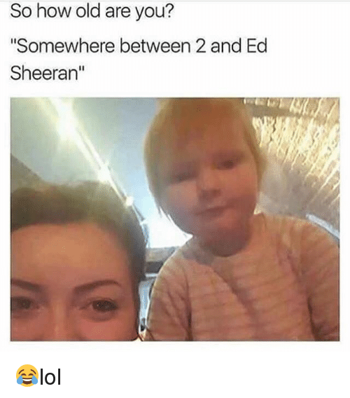 """Memes, Ed Sheeran, and Old: So how old are you?  """"Somewhere between 2 and Ed  Sheeran"""" 😂lol"""