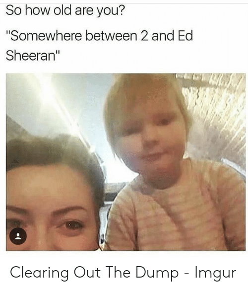 "Ed Sheeran: So how old are you?  ""Somewhere between 2 and Ed  Sheeran"" Clearing Out The Dump - Imgur"