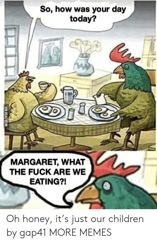 Children, Dank, and Memes: So, how was your day  today?  MARGARET, WHAT  THE FUCK ARE WE  EATING?! Oh honey, it's just our children by gap41 MORE MEMES