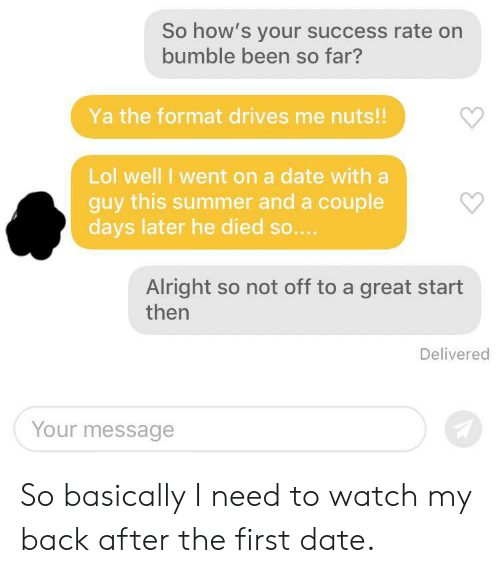 Lol, Summer, and Date: So how's your success rate on  bumble been so far?  Ya the format drives me nuts!!  Lol well l went on a date with a  guy this summer and a couple  days later he died so....  Alright so not off to a great start  then  Delivered  Your message So basically I need to watch my back after the first date.