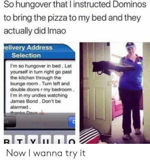 Alarmed: So hungover that l instructed Dominos  to bring the pizza to my bed and they  actually did Imao  elivery Address  Selection  I'm so hungover in bed. Let  yourself in turn right go past  the kitchen through the  lounge room. Turn left and  double doors r my bedroom  I'm in my undies watching  James Bond. Don't be  alarmed.  thanks  Dave  xt Now I wanna try it