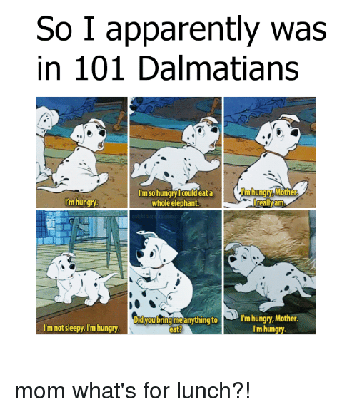 sleepys: So I apparently was  in 101 Dalmatians  Im so hungry Icould eata  m hungry Mother  'm hungry  whole elephant  really am  Did you bring me anything to  N rm hungry, Mother  I'm not sleepy. I'm hungry  I'm hungry  eat? mom what's for lunch?!