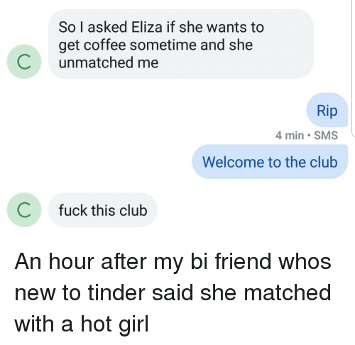 A Hot Girl: So I asked Eliza if she wants to  get coffee sometime and she  Cunmatched me  Rip  4 min SMS  Welcome to the club  C  fuck this club An hour after my bi friend whos new to tinder said she matched with a hot girl