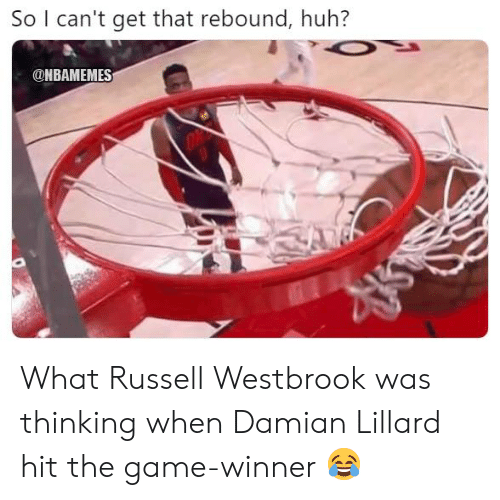 rebound: So I can't get that rebound, huh?  ONBAMEMES What Russell Westbrook was thinking when Damian Lillard hit the game-winner 😂