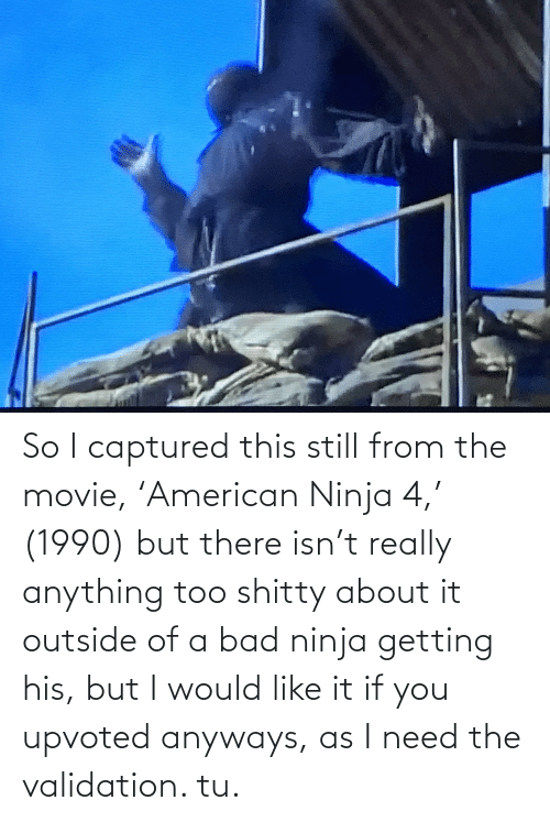 validation: So I captured this still from the movie, 'American Ninja 4,' (1990) but there isn't really anything too shitty about it outside of a bad ninja getting his, but I would like it if you upvoted anyways, as I need the validation. tu.