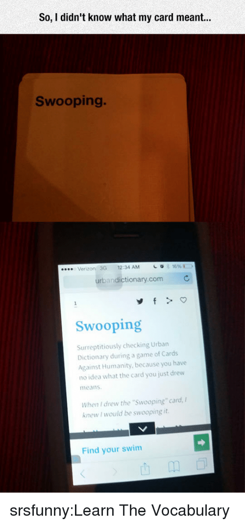 "Cards Against Humanity, Tumblr, and Urban Dictionary: So, I didn't know what my card r  Swooping.  Verizon 3G 12:34 AM  urbandictionary.com  Swooping  Surreptitiously checking Urban  Dictionary during a game of Cards  Against Humanity, because you have  no idea what the card you just drew  means  When I drew the ""Swooping"" card,  knew I would be swooping it  Find your swim srsfunny:Learn The Vocabulary"