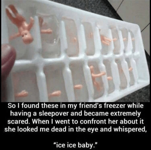 """Friends, Ice Ice Baby, and Sleepover: So I found these in my friend's freezer while  having a sleepover and became extremely  scared. When I went to confront her about it  she looked me dead in the eye and whispered,  """"ice ice baby."""""""