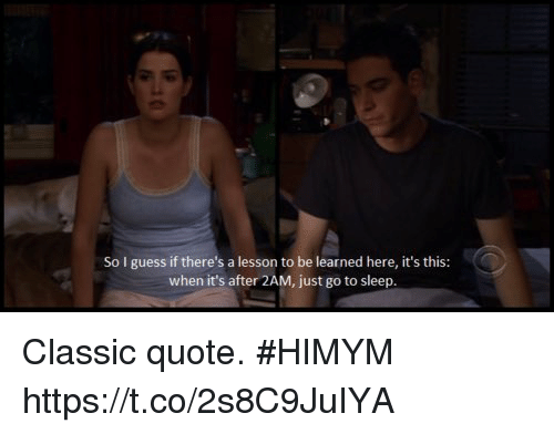 Go to Sleep, Memes, and Guess: So I guess if there's a lesson to be learned here, it's this:  when it's after 2AM, just go to sleep. Classic quote. #HIMYM https://t.co/2s8C9JuIYA