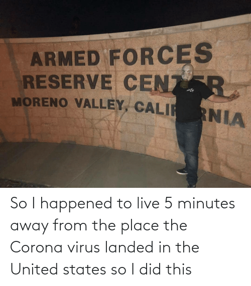 5 Minutes Away: So I happened to live 5 minutes away from the place the Corona virus landed in the United states so I did this