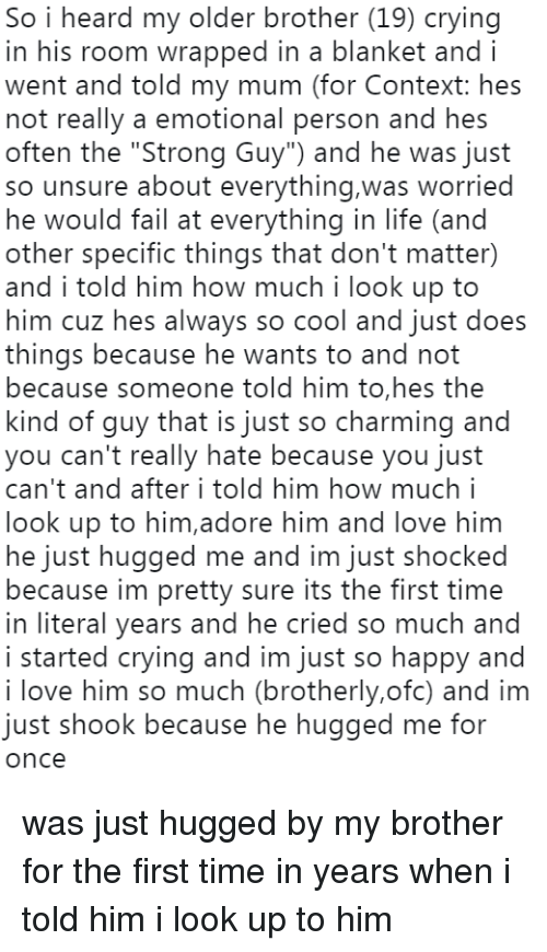 """Crying, Fail, and Life: So i heard my older brother (19) crying  in his room wrapped in a blanket and i  went and told my mum (for Context: hes  not really a emotional person and hes  often the """"Strong Guy"""") and he was just  so unsure about everything,was worried  he would fail at everything in life (and  other specific things that don't matter)  and i told him how much i look up to  him cuz hes always so cool and just does  things because he wants to and not  because someone told him to,hes the  kind of guy that is just so charming and  you can't really hate because you just  can't and after i told him how much .  look up to him,adore him and love hinm  he just hugged me and im just shocked  because im pretty sure its the first time  in literal years and he cried so much and  i started crying and im just so happy and  i love him so much (brotherly,ofc) and im  just shook because he hugged me for  once was just hugged by my brother for the first time in years when i told him i look up to him"""