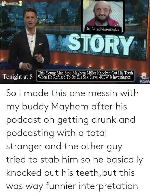 total: So i made this one messin with my buddy Mayhem after his podcast on getting drunk and podcasting with a total stranger and the other guy tried to stab him so he basically knocked out his teeth,but this was way funnier interpretation
