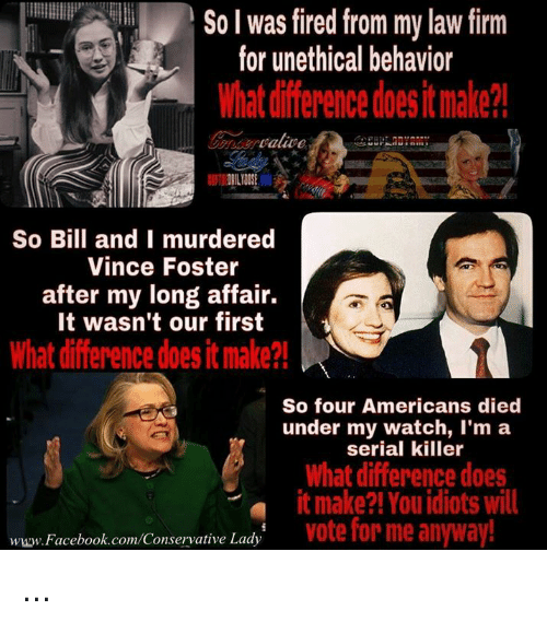 Diference: So I was fired from my law firm  for unethical behavior  What diference doesit make?  So Bill and I murdered  Vince Foster  after my long affair.  It wasn't our first  What difference does it make?!  So four Americans died  under my watch, l'm a  serial killer  hat difference does  it make?! You idiots Will  vote for me anyway!  www. Facebook.com/Conservative Lady ...