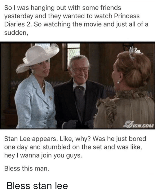 Bored, Stan, and Stan Lee: So I was hanging out with some friend:s  yesterday and they wanted to watch Princess  Diaries 2. So watching the movie and just all of a  sudden  IGN.COM  Stan Lee appears. Like, why? Was he just bored  one day and stumbled on the set and was like,  hey I wanna join you guys.  Bless this man. Bless stan lee