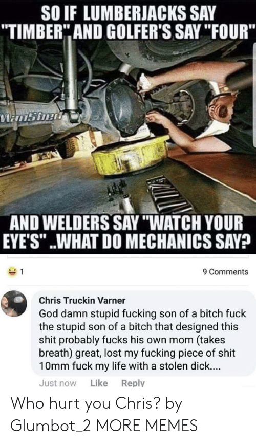 "Bitch, Dank, and Fucking: SO IF LUMBERJACKS SAY  TIMBER"" AND GOLFER'S SAY ""IFOUR""  AND WELDERS SAY ""WATCH YOUR  EYE'S"" ..WHAT DO MECHANICS SAV?  9 Comments  Chris Truckin Varner  God damn stupid fucking son of a bitch fuck  the stupid son of a bitch that designed this  shit probably fucks his own mom (takes  breath) great, lost my fucking piece of shit  10mm fuck my life with a stolen dick...  Just now Like Reply Who hurt you Chris? by Glumbot_2 MORE MEMES"