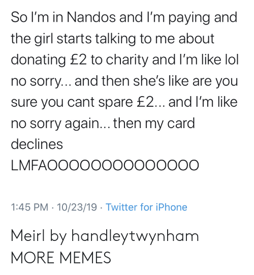 You Sure: So I'm in Nandos and I'm paying and  the girl starts talking to me about  donating £2 to charity and I'm like lol  no sorry... and then she's like are you  sure you cant spare £2... and I'm like  no sorry again... then my card  declines  LMFAOOOOO00000000O  1:45 PM 10/23/19 Twitter for iPhone Meirl by handleytwynham MORE MEMES