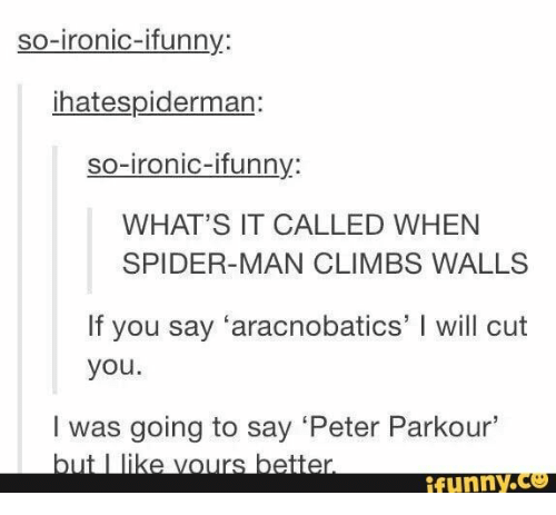 Vours: so-ironic-ifunny:  ihatespiderman:  so-ironic-ifunny:  WHAT'S IT CALLED WHEN  SPIDER-MAN CLIMBS WALLS  If you say 'aracnobatics' I will cut  you.  I was going to say 'Peter Parkour'  but I like vours better.  ifunny.co