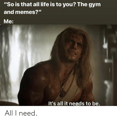 "Gym, Life, and Memes: ""So is that all life is to you? The gym  and memes?""  Me:  It's all it needs to be. All I need."