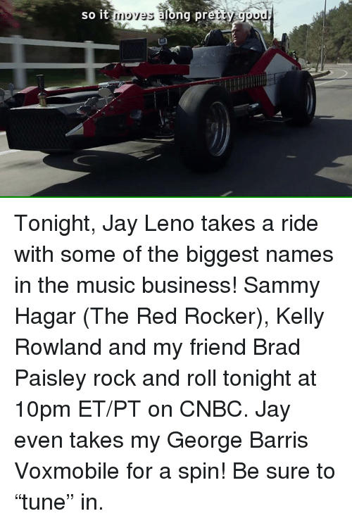 """Kelly Rowland: so it moves along pretty ggod Tonight, Jay Leno takes a ride with some of the biggest names in the music business! Sammy Hagar (The Red Rocker), Kelly Rowland and my friend Brad Paisley rock and roll tonight at 10pm ET/PT on CNBC.  Jay even takes my George Barris Voxmobile for a spin!  Be sure to """"tune"""" in."""