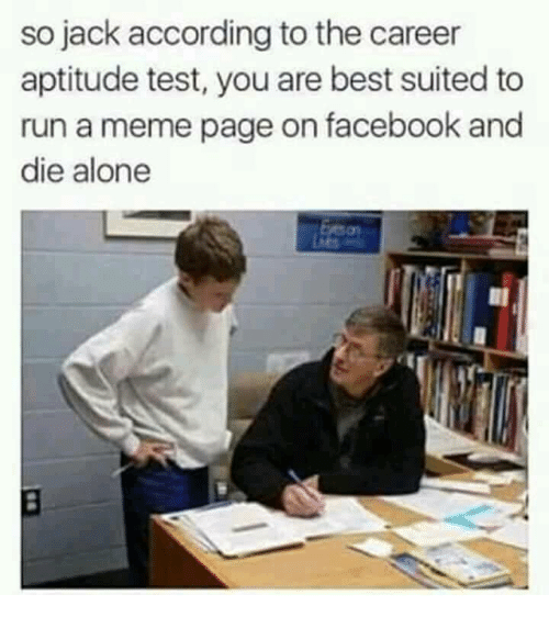 Being Alone, Facebook, and Meme: so jack according to the career  aptitude test, you are best suited to  run a meme page on facebook and  die alone  ว่า