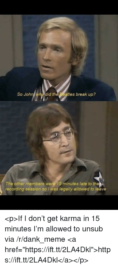 "Dank, Meme, and Break: So John why did theatles break up?  The other members were 15 minutes late to the  recording session so I was legally allowed to leave <p>If I don't get karma in 15 minutes I'm allowed to unsub via /r/dank_meme <a href=""https://ift.tt/2LA4Dkl"">https://ift.tt/2LA4Dkl</a></p>"