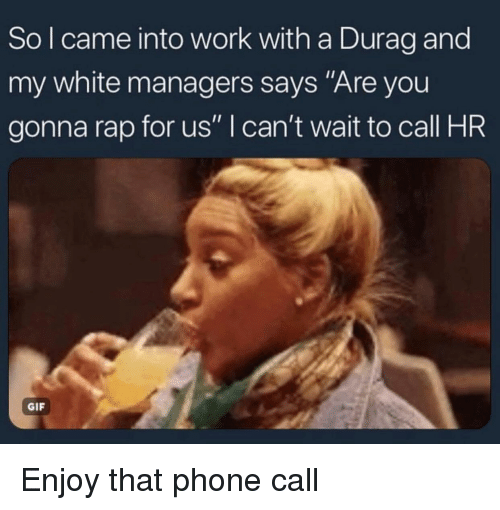 "Durag: So l came into work with a Durag and  my white managers says ""Are you  gonna rap for us"" I can't wait to call HR  GIF Enjoy that phone call"