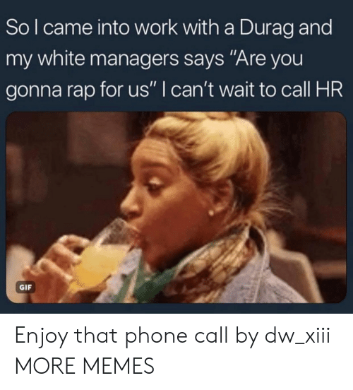 "Durag: So l came into work with a Durag and  my white managers says ""Are you  gonna rap for us"" I can't wait to call HR  GIF Enjoy that phone call by dw_xiii MORE MEMES"
