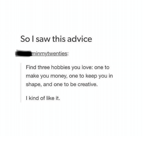 Advice, Love, and Money: So l saw this advice  minmytwenties:  Find three hobbies you love: one to  make you money, one to keep you in  shape, and one to be creative.  I kind of like it.
