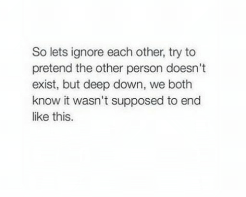 Deep, Down, and Person: So lets ignore each other, try to  pretend the other person doesn't  exist, but deep down, we both  know it wasn't supposed to end  like this.