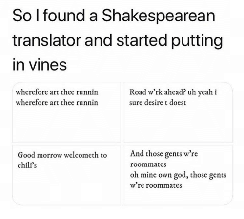Chilis, God, and Yeah: So lfound a Shakespearean  translator and started putting  in vinesS  wherefore art thee runnin  wherefore art thee runnin  Road wrk ahead? uh yeah i  sure desire t doest  And those gents w're  Good morrow welcometh to  chili's  roommates  oh mine own god, those gents  wre roommates