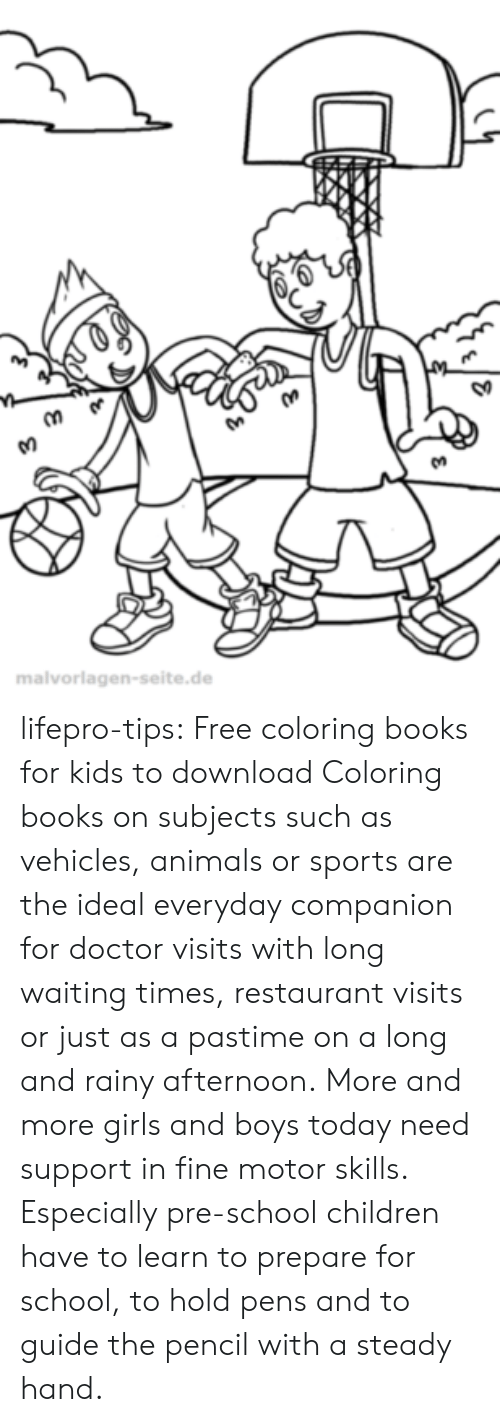 Coloring Book: So  malvorlagen-seite.de lifepro-tips: Free coloring books for kids to download Coloring books on subjects such as vehicles, animals or sports are  the ideal everyday companion for doctor visits with long waiting times,  restaurant visits or just as a pastime on a long and rainy afternoon. More  and more girls and boys today need support in fine motor skills.  Especially pre-school children have to learn to prepare for school, to  hold pens and to guide the pencil with a steady hand.