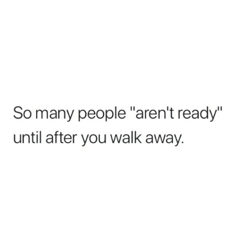 "so-many-people: So many people ""aren't ready""  until after you walk away."